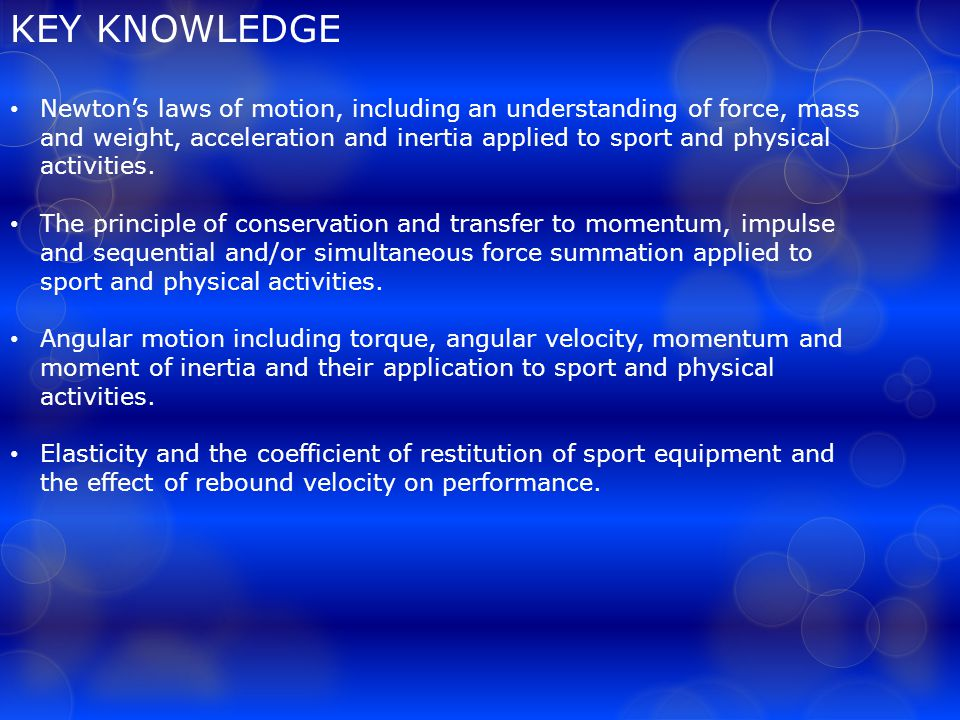 KEY KNOWLEDGE Newton's laws of motion, including an understanding of force, mass and weight, acceleration and inertia applied to sport and physical activities.