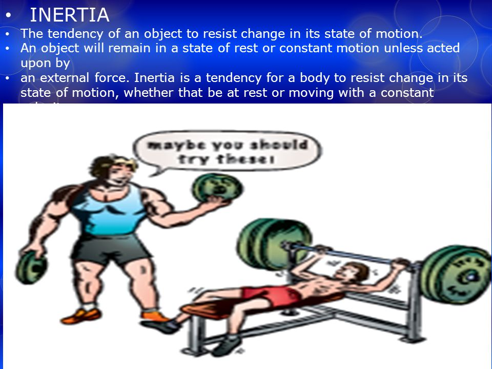 INERTIA The tendency of an object to resist change in its state of motion.