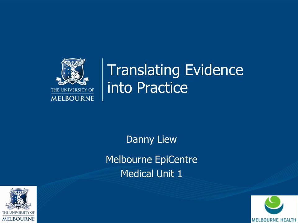 Translating Evidence into Practice Danny Liew Melbourne EpiCentre Medical Unit 1