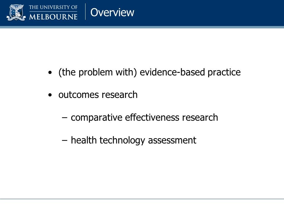 Overview (the problem with) evidence-based practice outcomes research –comparative effectiveness research –health technology assessment