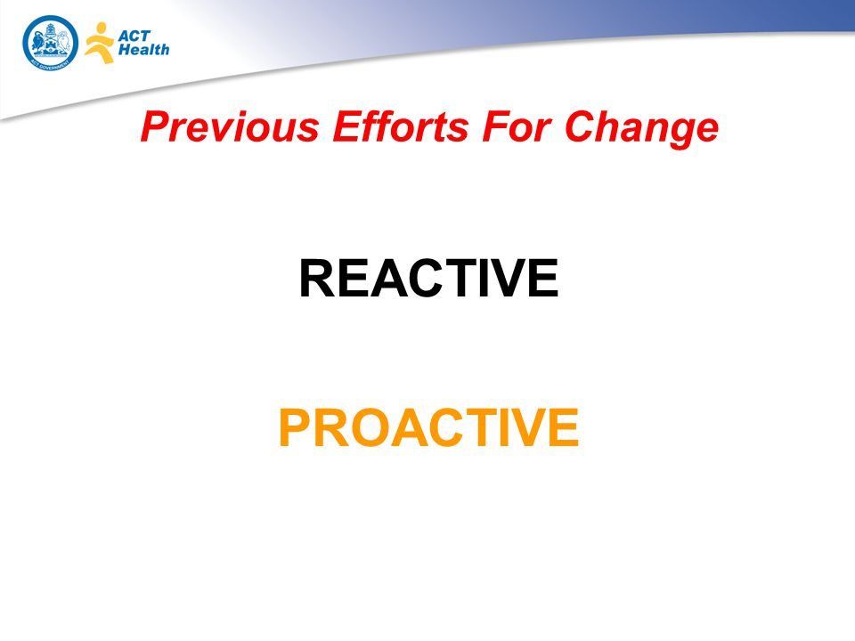 Previous Efforts For Change REACTIVE PROACTIVE
