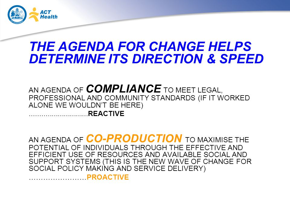 THE AGENDA FOR CHANGE HELPS DETERMINE ITS DIRECTION & SPEED AN AGENDA OF COMPLIANCE TO MEET LEGAL, PROFESSIONAL AND COMMUNITY STANDARDS (IF IT WORKED ALONE WE WOULDN'T BE HERE) REACTIVE AN AGENDA OF CO-PRODUCTION TO MAXIMISE THE POTENTIAL OF INDIVIDUALS THROUGH THE EFFECTIVE AND EFFICIENT USE OF RESOURCES AND AVAILABLE SOCIAL AND SUPPORT SYSTEMS (THIS IS THE NEW WAVE OF CHANGE FOR SOCIAL POLICY MAKING AND SERVICE DELIVERY) ……………………PROACTIVE