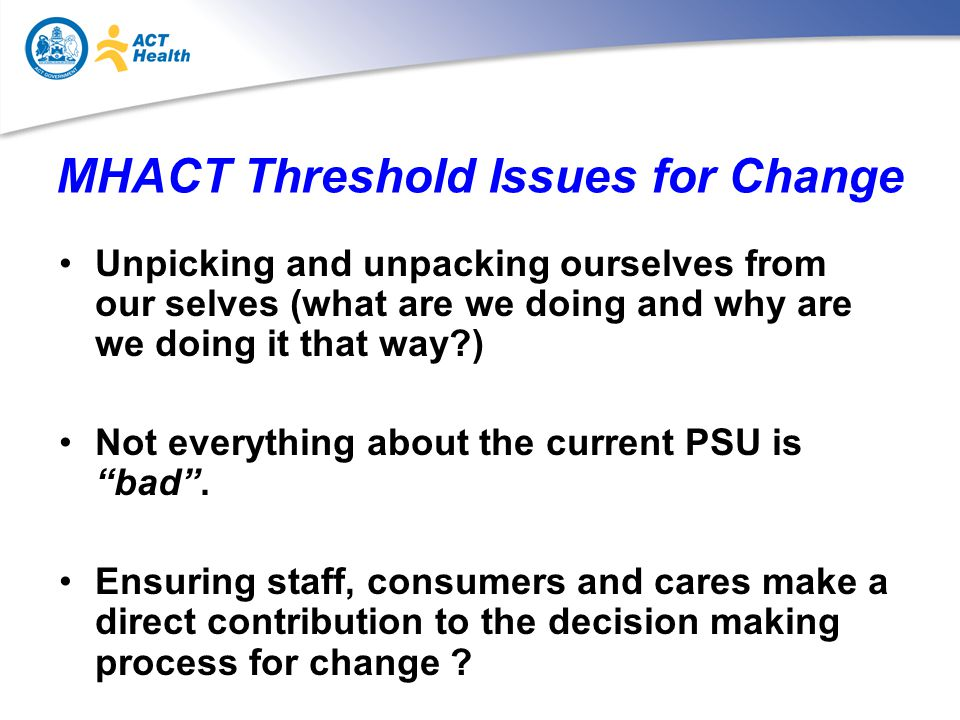 MHACT Threshold Issues for Change Unpicking and unpacking ourselves from our selves (what are we doing and why are we doing it that way ) Not everything about the current PSU is bad .