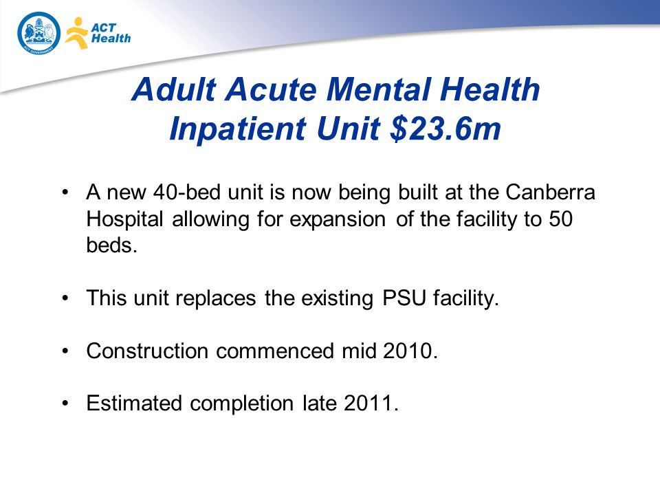 Adult Acute Mental Health Inpatient Unit $23.6m A new 40-bed unit is now being built at the Canberra Hospital allowing for expansion of the facility to 50 beds.