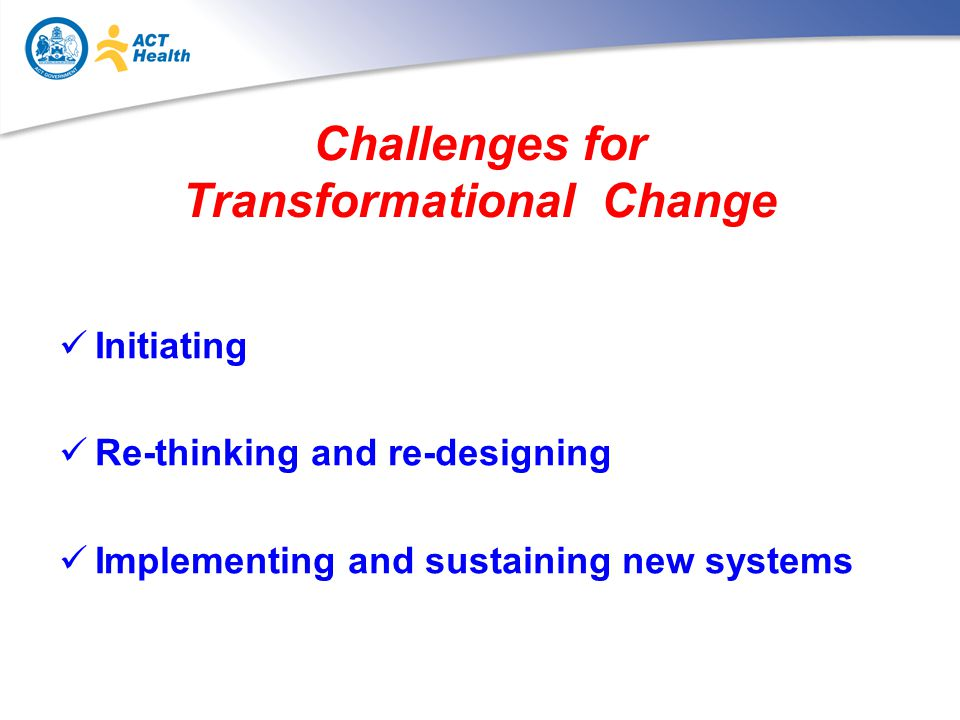Challenges for Transformational Change Initiating Re-thinking and re-designing Implementing and sustaining new systems