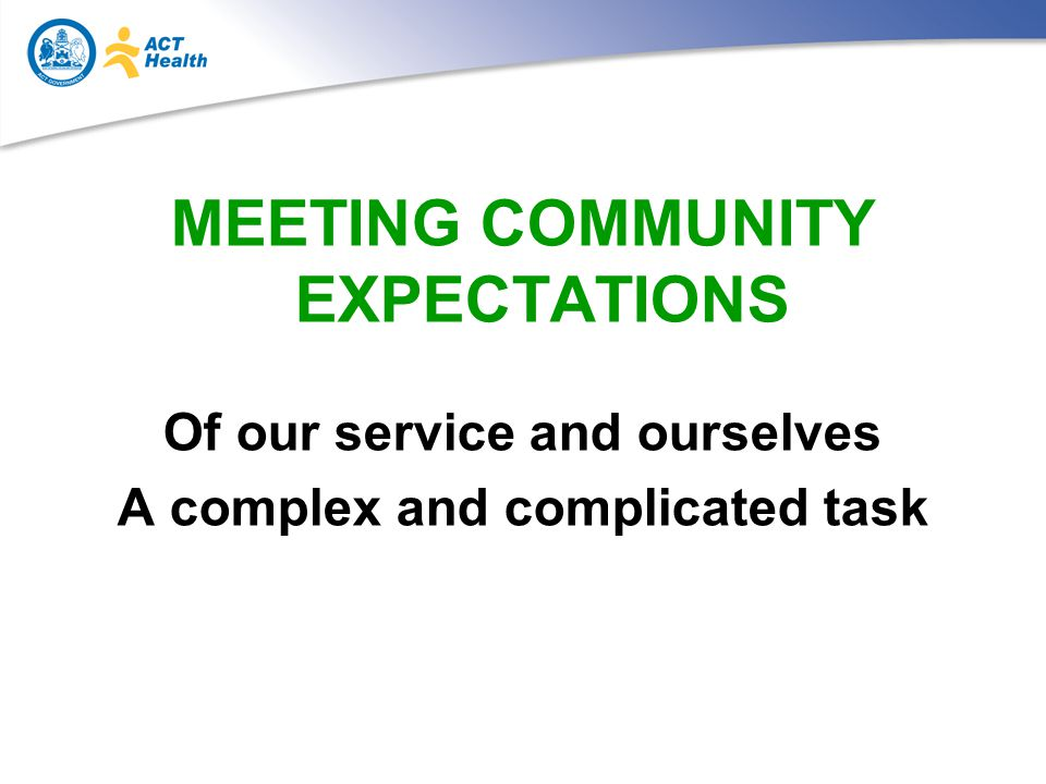 MEETING COMMUNITY EXPECTATIONS Of our service and ourselves A complex and complicated task