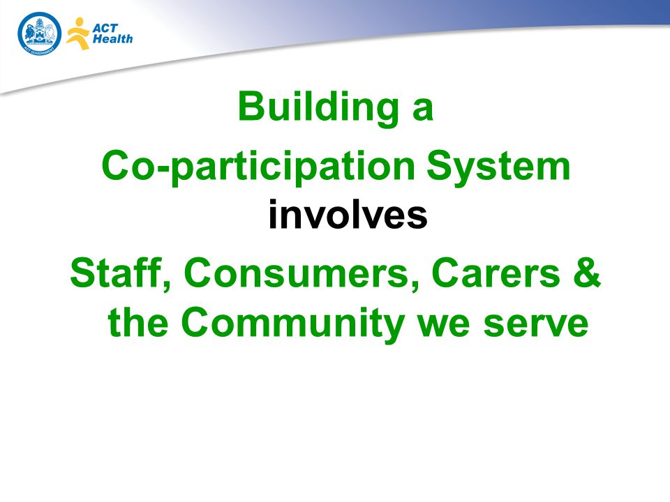 Building a Co-participation System involves Staff, Consumers, Carers & the Community we serve
