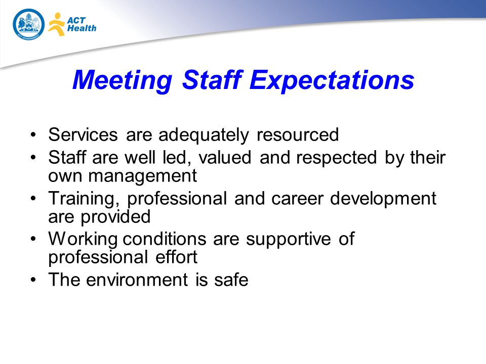 Meeting Staff Expectations Services are adequately resourced Staff are well led, valued and respected by their own management Training, professional and career development are provided Working conditions are supportive of professional effort The environment is safe
