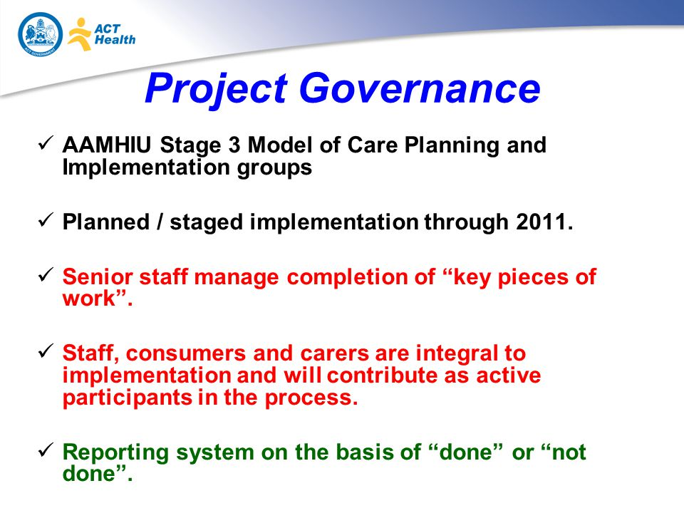 Project Governance AAMHIU Stage 3 Model of Care Planning and Implementation groups Planned / staged implementation through 2011.