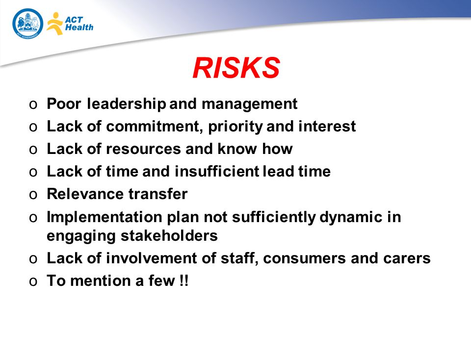 RISKS oPoor leadership and management oLack of commitment, priority and interest oLack of resources and know how oLack of time and insufficient lead time oRelevance transfer oImplementation plan not sufficiently dynamic in engaging stakeholders oLack of involvement of staff, consumers and carers oTo mention a few !!