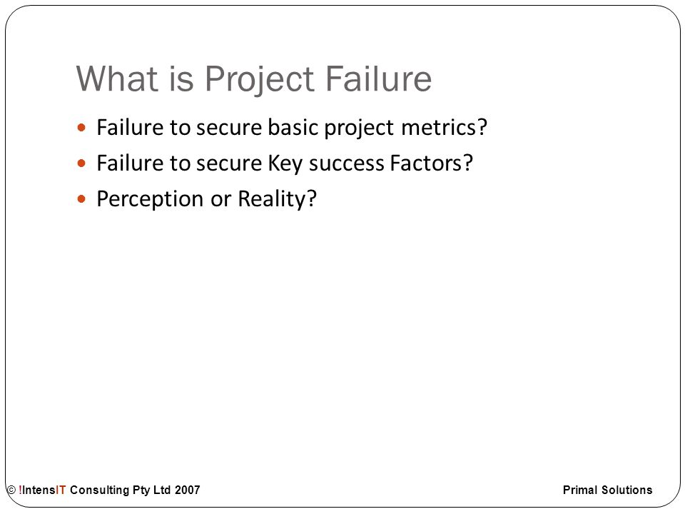 © !IntensIT Consulting Pty Ltd 2007 Primal Solutions What is Project Failure Failure to secure basic project metrics.