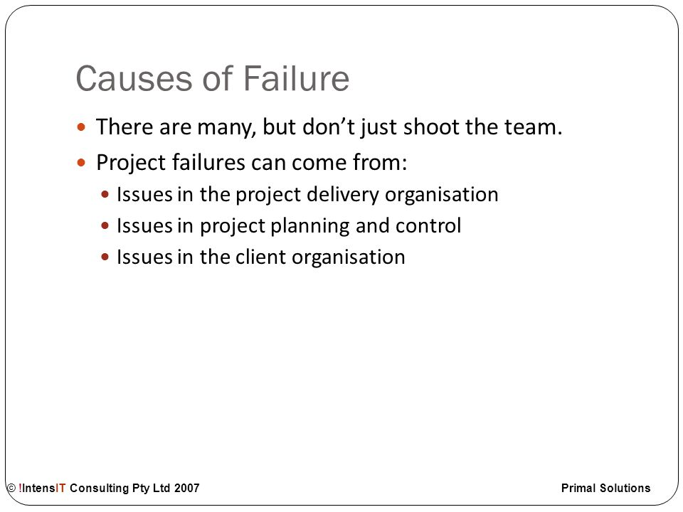© !IntensIT Consulting Pty Ltd 2007 Primal Solutions Diagnosis The project is significantly behind time and/or cost; and the trend is worsening The project risk profile show a consistent upwards trend The project team and governance cannot reconcile significant project issues The project is on radio silence; the team has stopped communicating Loss of confidence and support of significant stakeholders