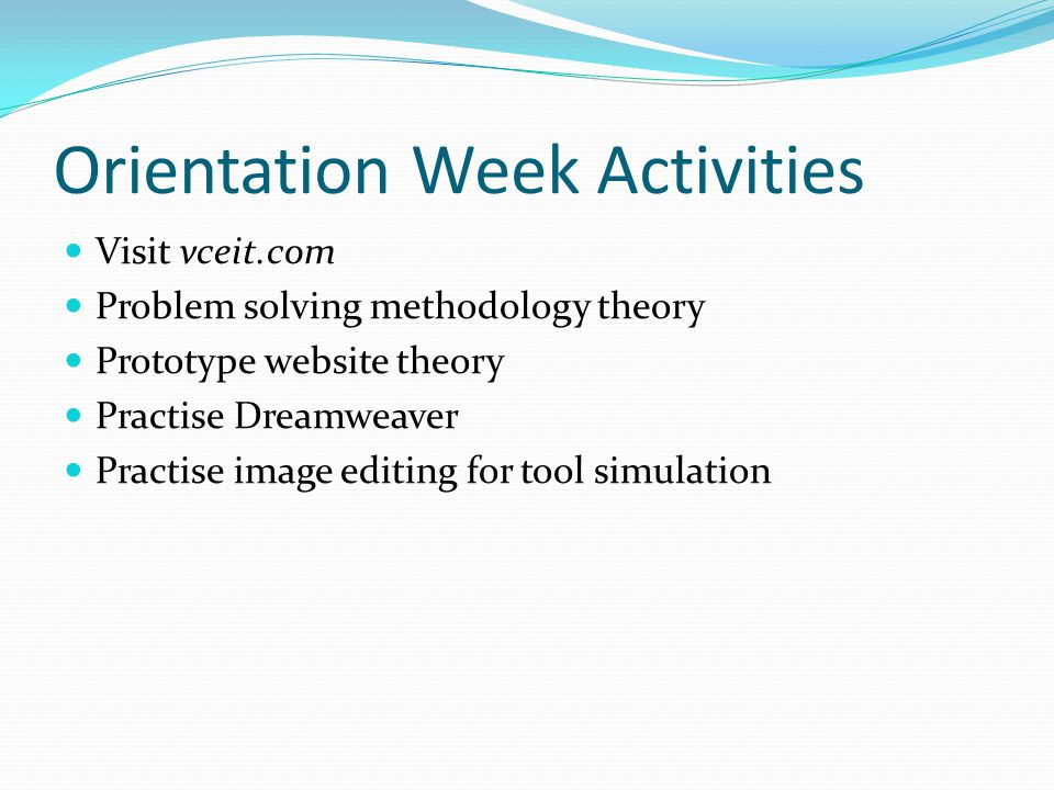 Orientation Week Activities Visit vceit.com Problem solving methodology theory Prototype website theory Practise Dreamweaver Practise image editing for tool simulation