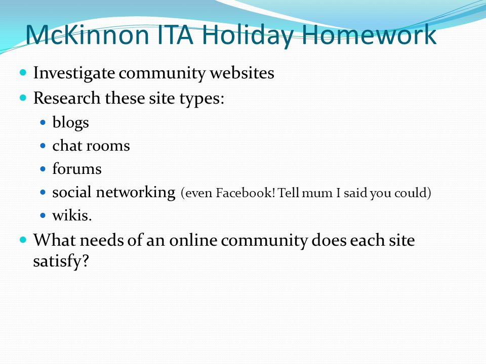 McKinnon ITA Holiday Homework Investigate community websites Research these site types: blogs chat rooms forums social networking (even Facebook.