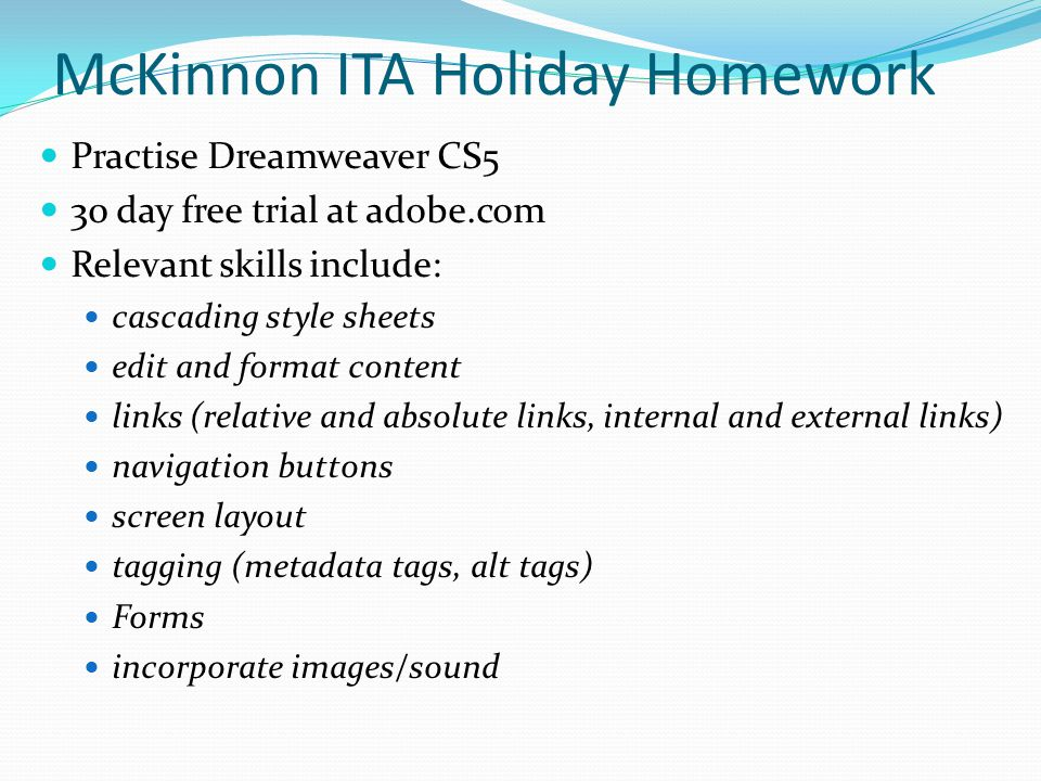 McKinnon ITA Holiday Homework Practise Dreamweaver CS5 30 day free trial at adobe.com Relevant skills include: cascading style sheets edit and format