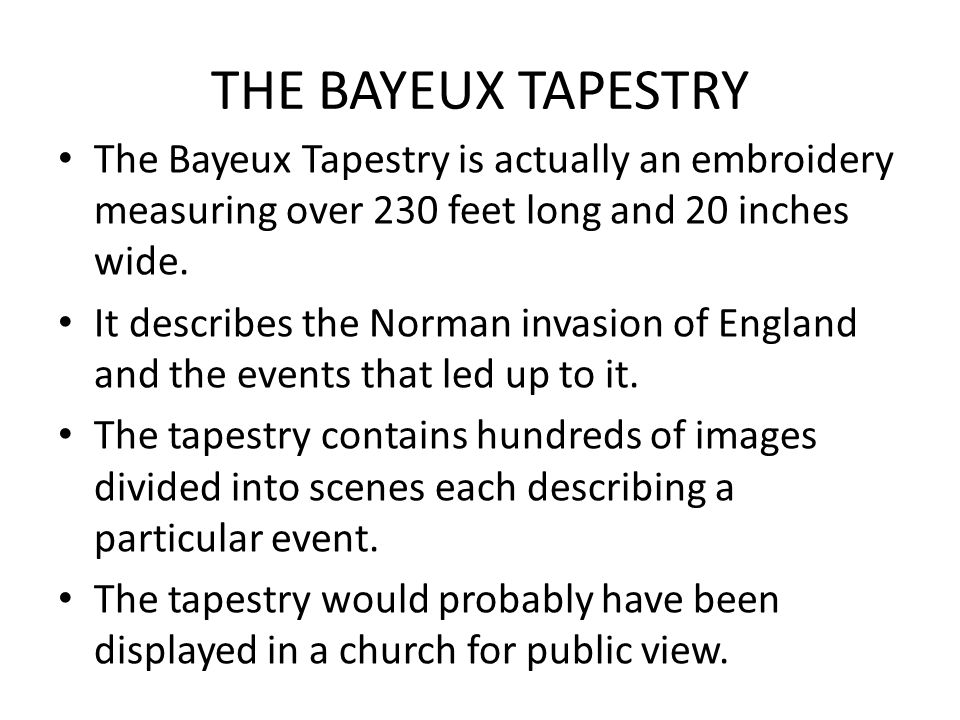 THE BAYEUX TAPESTRY The Bayeux Tapestry is actually an embroidery measuring over 230 feet long and 20 inches wide.