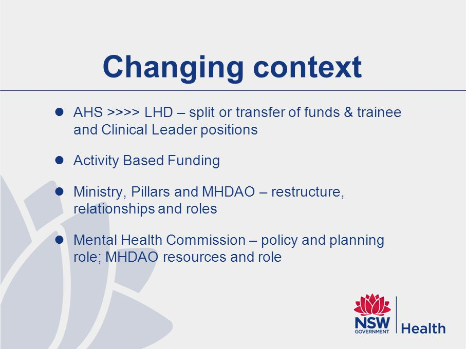 Changing context AHS >>>> LHD – split or transfer of funds & trainee and Clinical Leader positions Activity Based Funding Ministry, Pillars and MHDAO