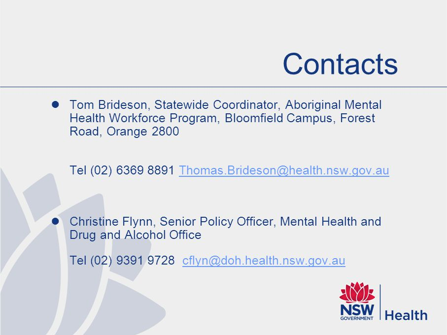 Contacts Tom Brideson, Statewide Coordinator, Aboriginal Mental Health Workforce Program, Bloomfield Campus, Forest Road, Orange 2800 Tel (02) 6369 8891 Thomas.Brideson@health.nsw.gov.auThomas.Brideson@health.nsw.gov.au Christine Flynn, Senior Policy Officer, Mental Health and Drug and Alcohol Office Tel (02) 9391 9728 cflyn@doh.health.nsw.gov.aucflyn@doh.health.nsw.gov.au