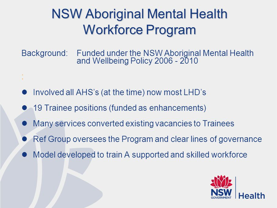 NSW Aboriginal Mental Health Workforce Program Background: Funded under the NSW Aboriginal Mental Health and Wellbeing Policy 2006 - 2010 : Involved a