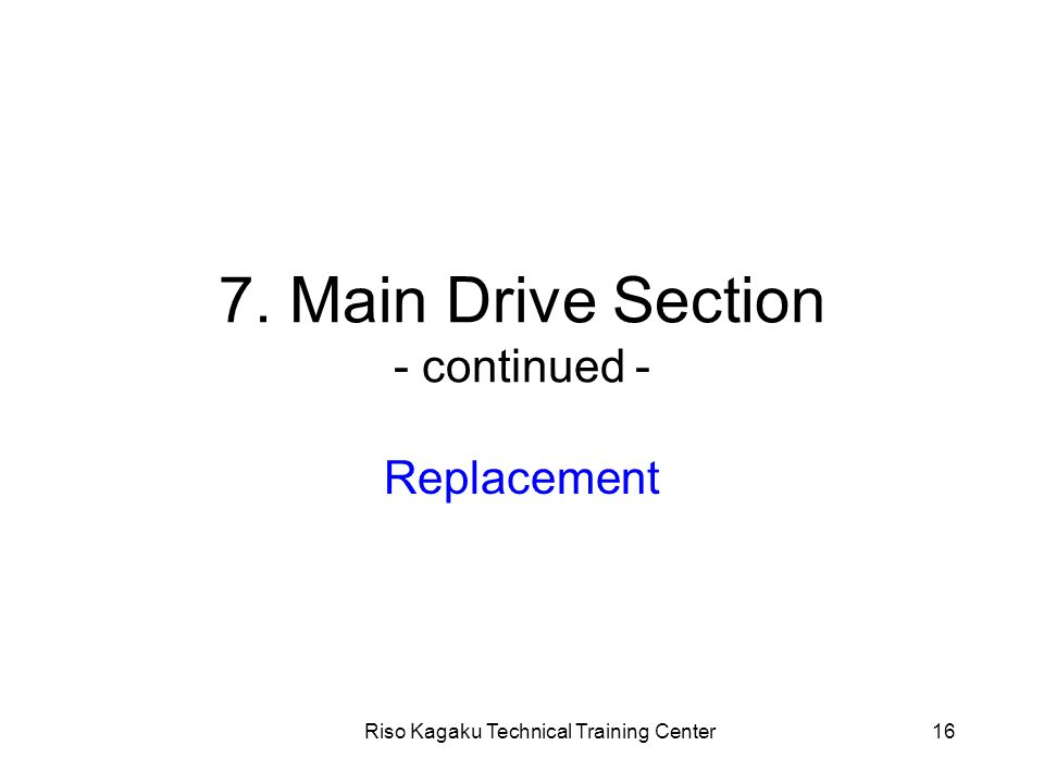 Riso Kagaku Technical Training Center16 7. Main Drive Section - continued - Replacement