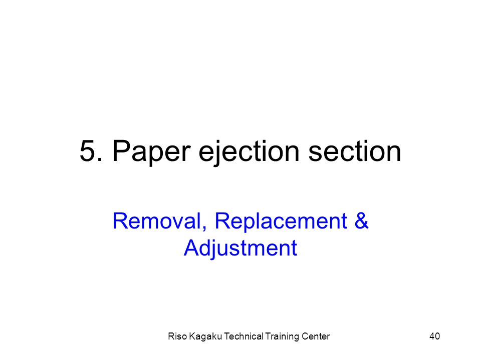 Riso Kagaku Technical Training Center40 5. Paper ejection section Removal, Replacement & Adjustment