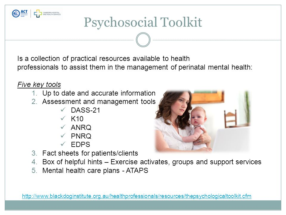 Psychosocial Toolkit Is a collection of practical resources available to health professionals to assist them in the management of perinatal mental health: Five key tools 1.Up to date and accurate information 2.Assessment and management tools DASS-21 K10 ANRQ PNRQ EDPS 3.Fact sheets for patients/clients 4.Box of helpful hints – Exercise activates, groups and support services 5.Mental health care plans - ATAPS http://www.blackdoginstitute.org.au/healthprofessionals/resources/thepsychologicaltoolkit.cfm