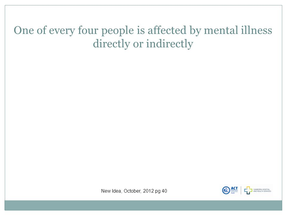 One of every four people is affected by mental illness directly or indirectly New Idea, October, 2012 pg 40