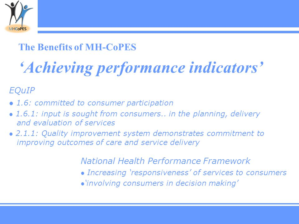 The Benefits of MH-CoPES 'Achieving performance indicators' National Health Performance Framework Increasing 'responsiveness' of services to consumers 'involving consumers in decision making' EQuIP 1.6: committed to consumer participation 1.6.1: input is sought from consumers..