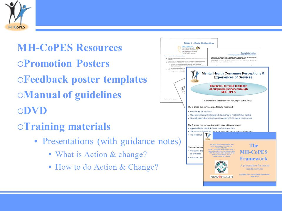 MH-CoPES Resources  Promotion Posters  Feedback poster templates  Manual of guidelines  DVD  Training materials Presentations (with guidance notes) What is Action & change.