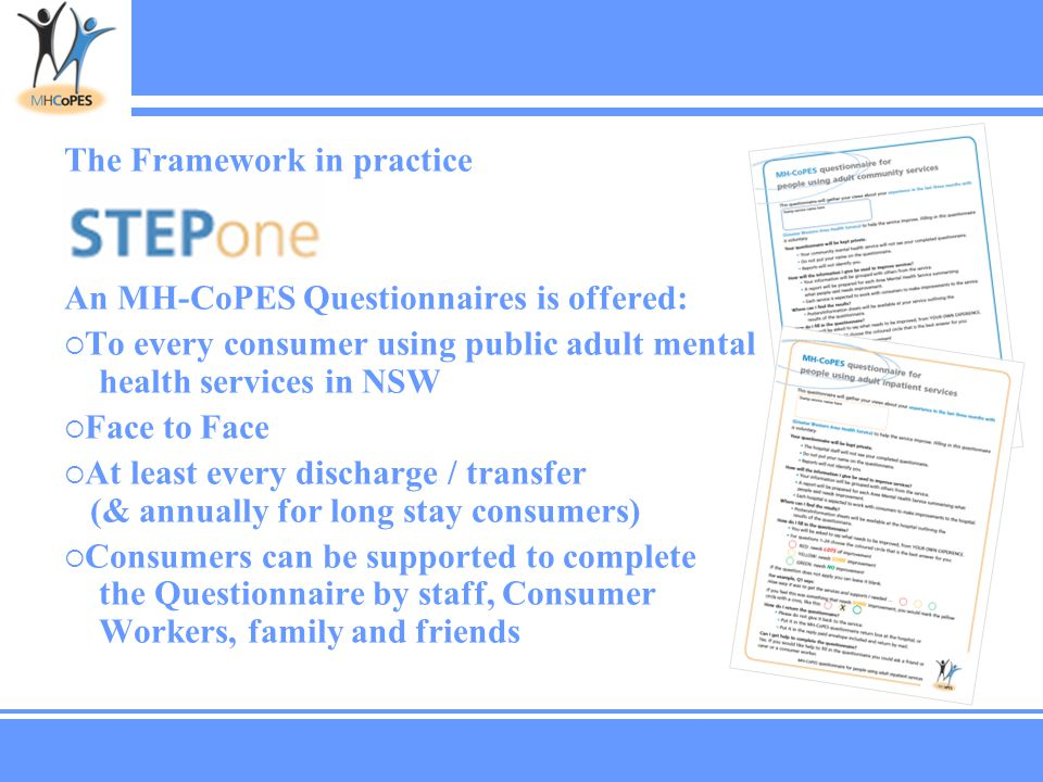 The Framework in practice An MH-CoPES Questionnaires is offered:  To every consumer using public adult mental health services in NSW  Face to Face  At least every discharge / transfer (& annually for long stay consumers)  Consumers can be supported to complete the Questionnaire by staff, Consumer Workers, family and friends