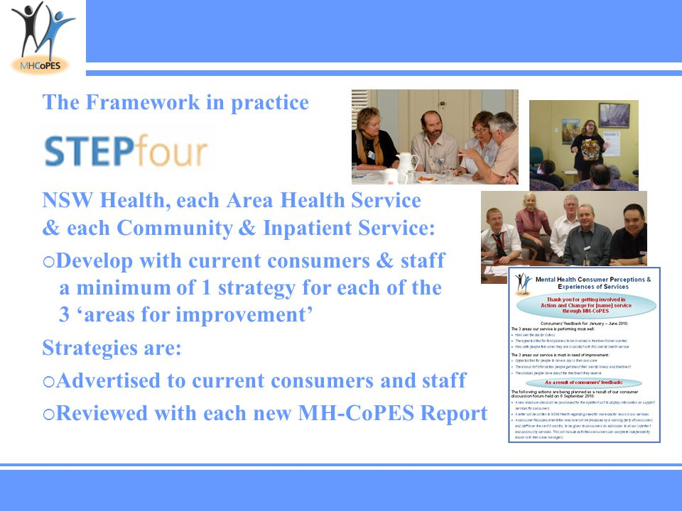 The Framework in practice NSW Health, each Area Health Service & each Community & Inpatient Service:  Develop with current consumers & staff a minimum of 1 strategy for each of the 3 'areas for improvement' Strategies are:  Advertised to current consumers and staff  Reviewed with each new MH-CoPES Report