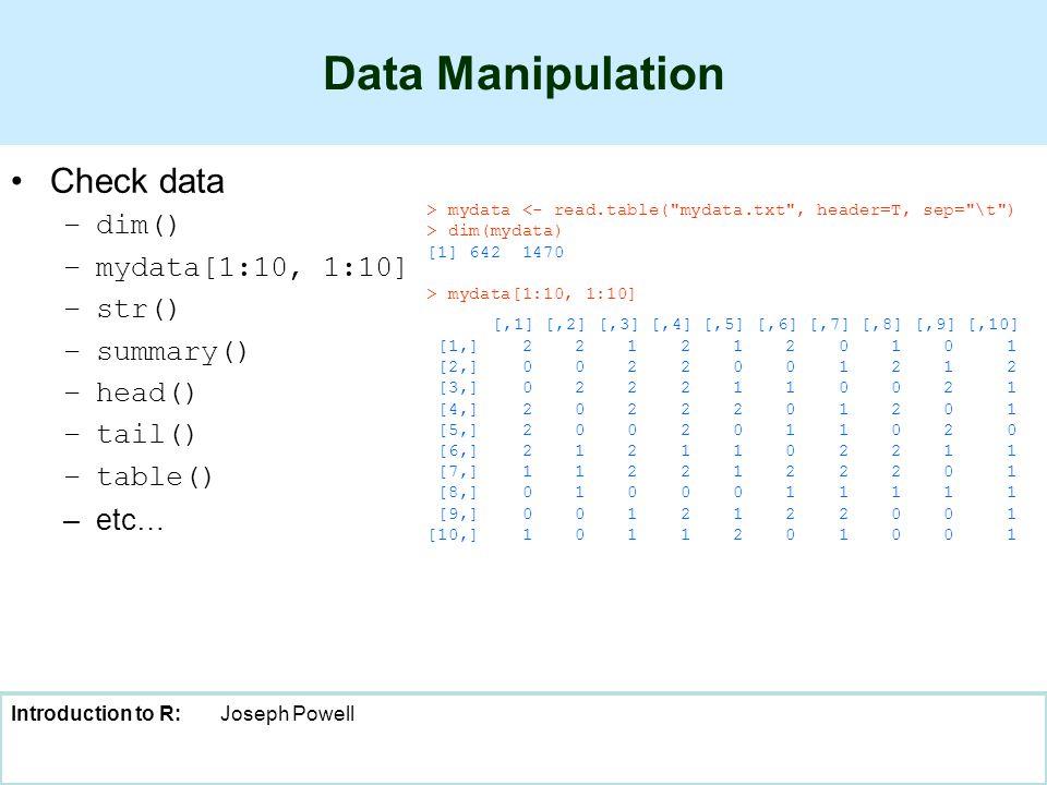 Introduction to R:Joseph Powell Data Manipulation Check data –dim() –mydata[1:10, 1:10] –str() –summary() –head() –tail() –table() –etc… > mydata <- read.table( mydata.txt , header=T, sep= \t ) > dim(mydata) [1] 642 1470 > mydata[1:10, 1:10] [,1] [,2] [,3] [,4] [,5] [,6] [,7] [,8] [,9] [,10] [1,] 2 2 1 2 1 2 0 1 0 1 [2,] 0 0 2 2 0 0 1 2 1 2 [3,] 0 2 2 2 1 1 0 0 2 1 [4,] 2 0 2 2 2 0 1 2 0 1 [5,] 2 0 0 2 0 1 1 0 2 0 [6,] 2 1 2 1 1 0 2 2 1 1 [7,] 1 1 2 2 1 2 2 2 0 1 [8,] 0 1 0 0 0 1 1 1 1 1 [9,] 0 0 1 2 1 2 2 0 0 1 [10,] 1 0 1 1 2 0 1 0 0 1