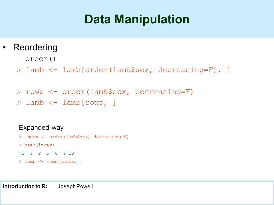 Introduction to R:Joseph Powell Data Manipulation Reordering –order() > lamb <- lamb[order(lamb$sex, decreasing=F), ] > rows <- order(lamb$sex, decreasing=F) > lamb <- lamb[rows, ] > index <- order(lamb$sex, decreasing=F) > head(index) [1] 1 2 5 6 9 10 > lamb <- lamb[index, ] Expanded way