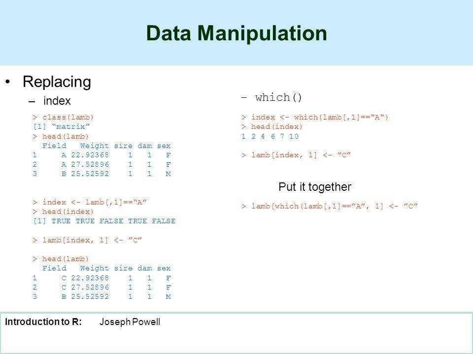 Introduction to R:Joseph Powell Data Manipulation Replacing –index –which() > class(lamb) [1] matrix > head(lamb) Field Weight sire dam sex 1 A 22.92368 1 1 F 2 A 27.52896 1 1 F 3 B 25.52592 1 1 M > index <- lamb[,1]== A > head(index) [1] TRUE TRUE FALSE TRUE FALSE > lamb[index, 1] <- C > head(lamb) Field Weight sire dam sex 1 C 22.92368 1 1 F 2 C 27.52896 1 1 F 3 B 25.52592 1 1 M > index <- which(lamb[,1]== A ) > head(index) 1 2 4 6 7 10 > lamb[index, 1] <- C > lamb[which(lamb[,1]== A , 1] <- C Put it together