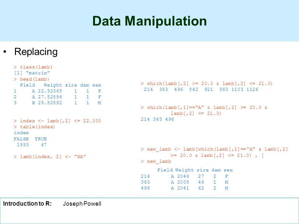 Introduction to R:Joseph Powell Data Manipulation Replacing > class(lamb) [1] matrix > head(lamb) Field Weight sire dam sex 1 A 22.92368 1 1 F 2 A 27.52896 1 1 F 3 B 25.52592 1 1 M > index <- lamb[,2] <= 22.000 > table(index) index FALSE TRUE 1553 47 > lamb[index, 2] <- NA > which(lamb[,2] >= 20.0 & lamb[,2] <= 21.0) 214 363 496 842 921 983 1103 1126 > which(lamb[,1]== A & lamb[,2] >= 20.0 & lamb[,2] <= 21.0) 214 363 496 > new_lamb = 20.0 & lamb[,2] <= 21.0), ] > new_lamb Field Weight sire dam sex 214 A 2046 27 2 F 363 A 2008 46 1 M 496 A 2041 62 2 M