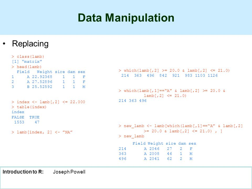 "Introduction to R:Joseph Powell Data Manipulation Replacing > class(lamb) [1] ""matrix"" > head(lamb) Field Weight sire dam sex 1 A 22.92368 1 1 F 2 A 2"