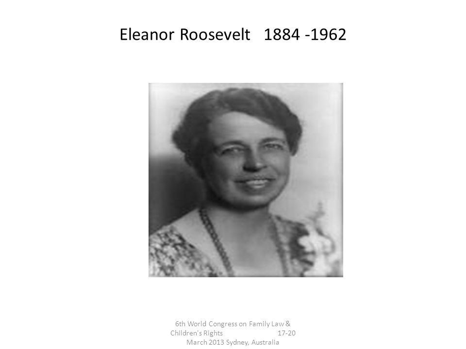 Eleanor Roosevelt 1884 -1962 6th World Congress on Family Law & Children s Rights 17-20 March 2013 Sydney, Australia