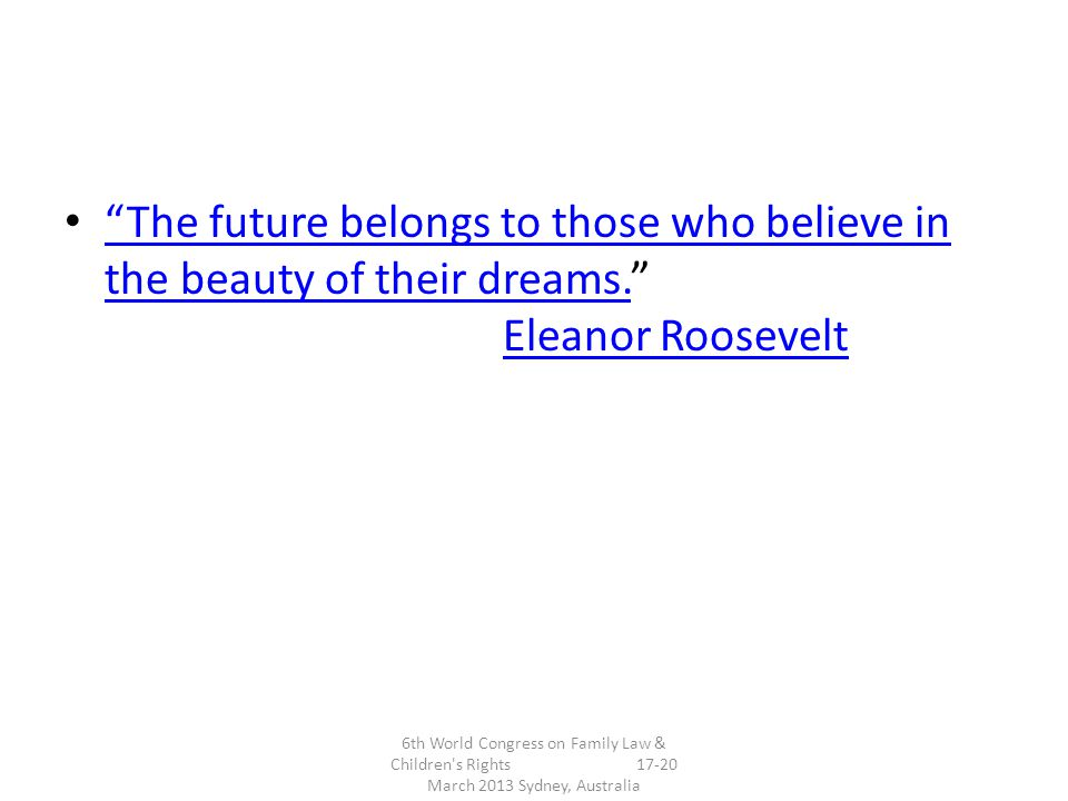 The future belongs to those who believe in the beauty of their dreams. Eleanor Roosevelt The future belongs to those who believe in the beauty of their dreams.Eleanor Roosevelt 6th World Congress on Family Law & Children s Rights March 2013 Sydney, Australia