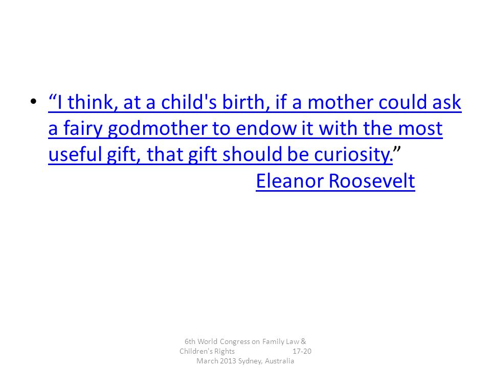 I think, at a child s birth, if a mother could ask a fairy godmother to endow it with the most useful gift, that gift should be curiosity. Eleanor Roosevelt I think, at a child s birth, if a mother could ask a fairy godmother to endow it with the most useful gift, that gift should be curiosity.Eleanor Roosevelt 6th World Congress on Family Law & Children s Rights 17-20 March 2013 Sydney, Australia