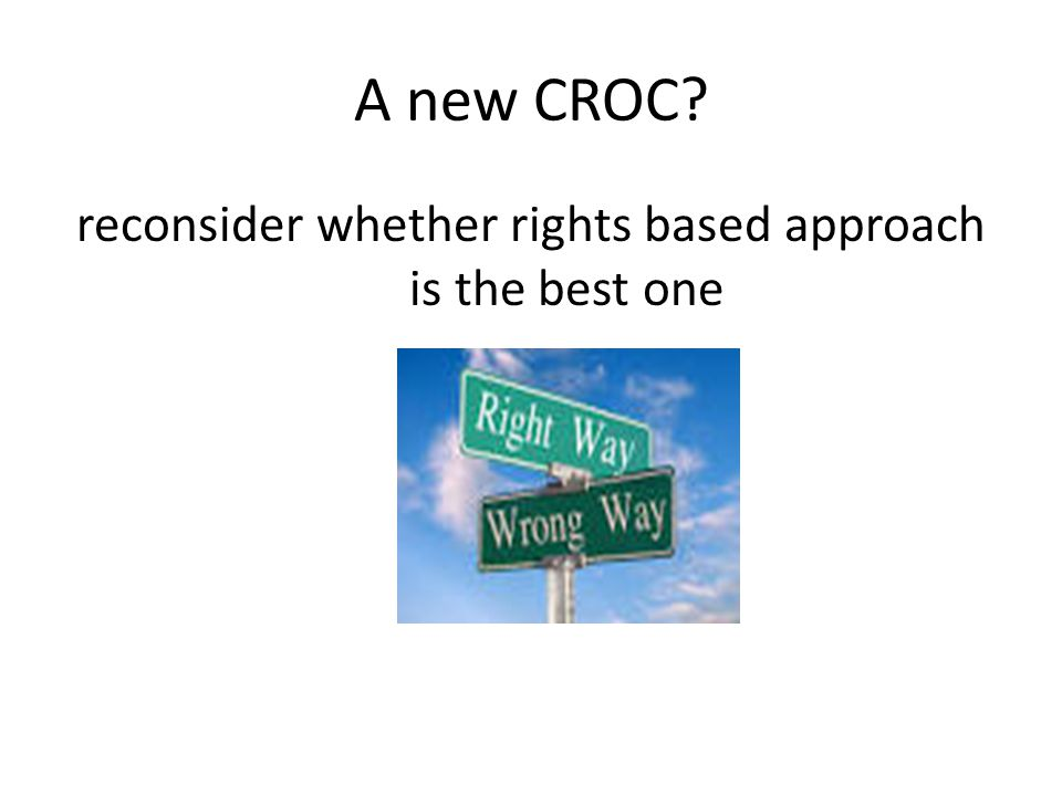 A new CROC reconsider whether rights based approach is the best one