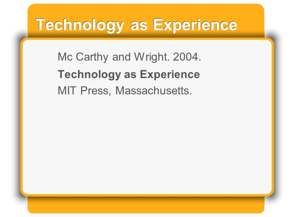 Technology as Experience Mc Carthy and Wright. 2004. Technology as Experience MIT Press, Massachusetts.
