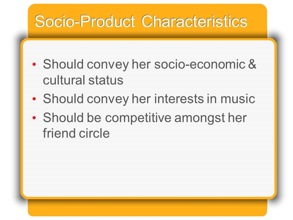 Socio-Product Characteristics Should convey her socio-economic & cultural status Should convey her interests in music Should be competitive amongst her friend circle
