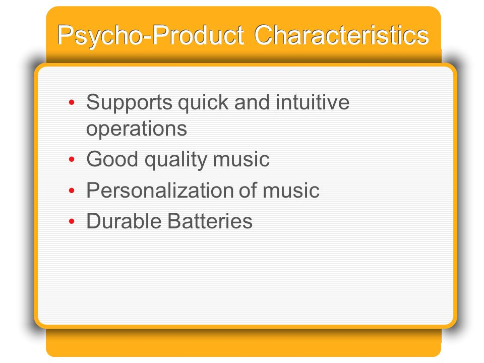 Psycho-Product Characteristics Supports quick and intuitive operations Good quality music Personalization of music Durable Batteries