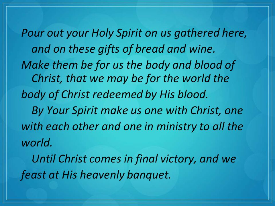 Pour out your Holy Spirit on us gathered here, and on these gifts of bread and wine.