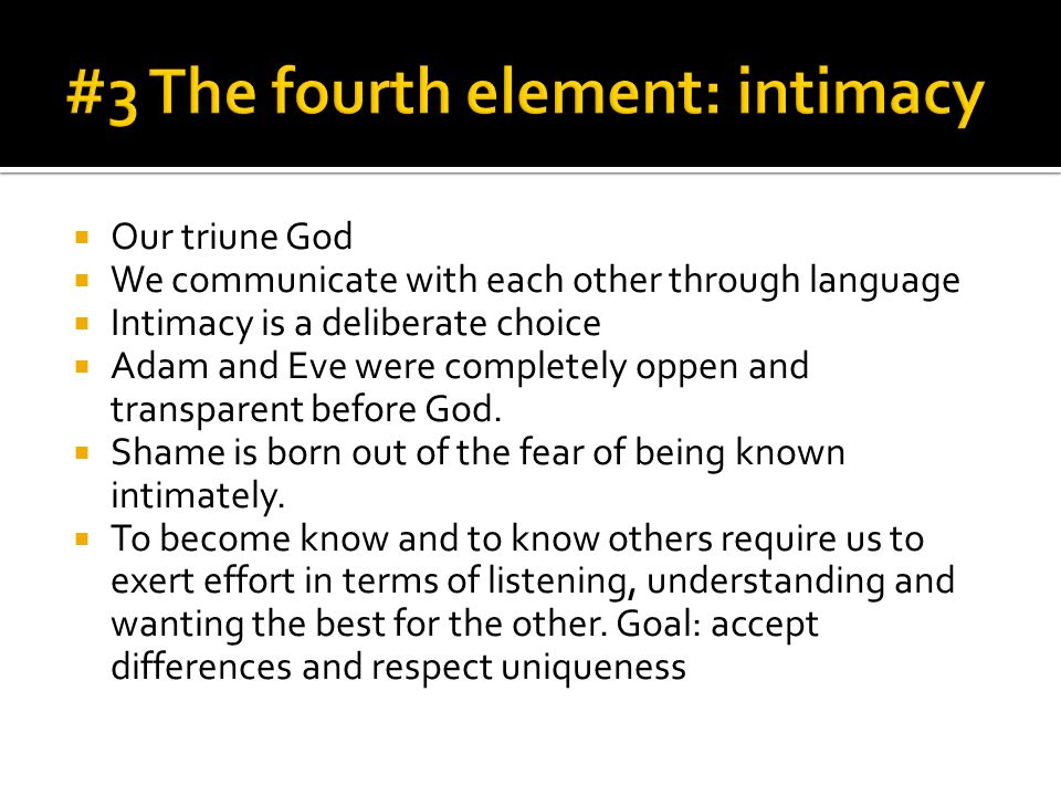  Our triune God  We communicate with each other through language  Intimacy is a deliberate choice  Adam and Eve were completely oppen and transparent before God.