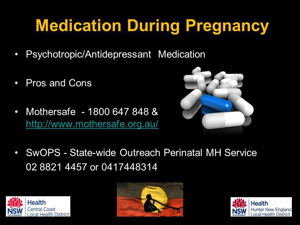 Psychotropic/Antidepressant Medication Pros and Cons Mothersafe - 1800 647 848 & http://www.mothersafe.org.au/ http://www.mothersafe.org.au/ SwOPS - State-wide Outreach Perinatal MH Service 02 8821 4457 or 0417448314 Medication During Pregnancy