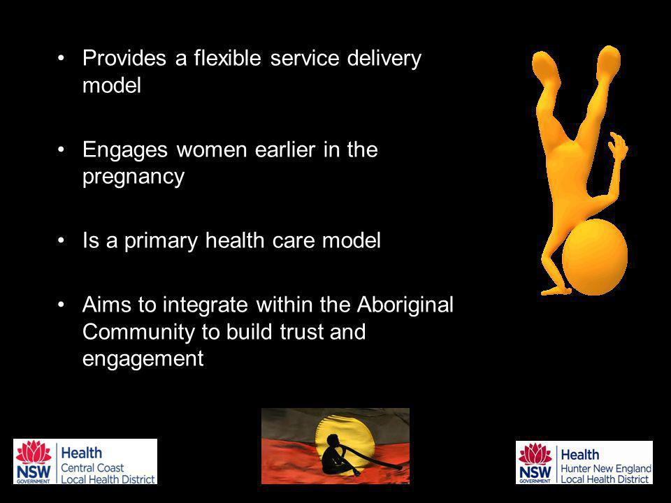 Provides a flexible service delivery model Engages women earlier in the pregnancy Is a primary health care model Aims to integrate within the Aboriginal Community to build trust and engagement