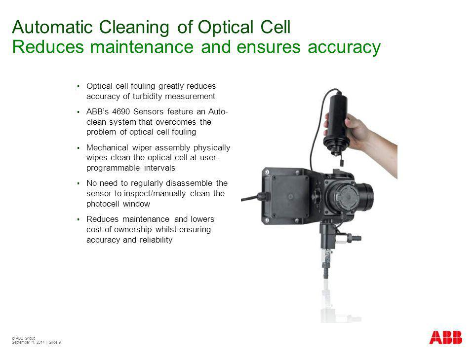 © ABB Group September 1, 2014 | Slide 9 Automatic Cleaning of Optical Cell Reduces maintenance and ensures accuracy  Optical cell fouling greatly reduces accuracy of turbidity measurement  ABB's 4690 Sensors feature an Auto- clean system that overcomes the problem of optical cell fouling  Mechanical wiper assembly physically wipes clean the optical cell at user- programmable intervals  No need to regularly disassemble the sensor to inspect/manually clean the photocell window  Reduces maintenance and lowers cost of ownership whilst ensuring accuracy and reliability