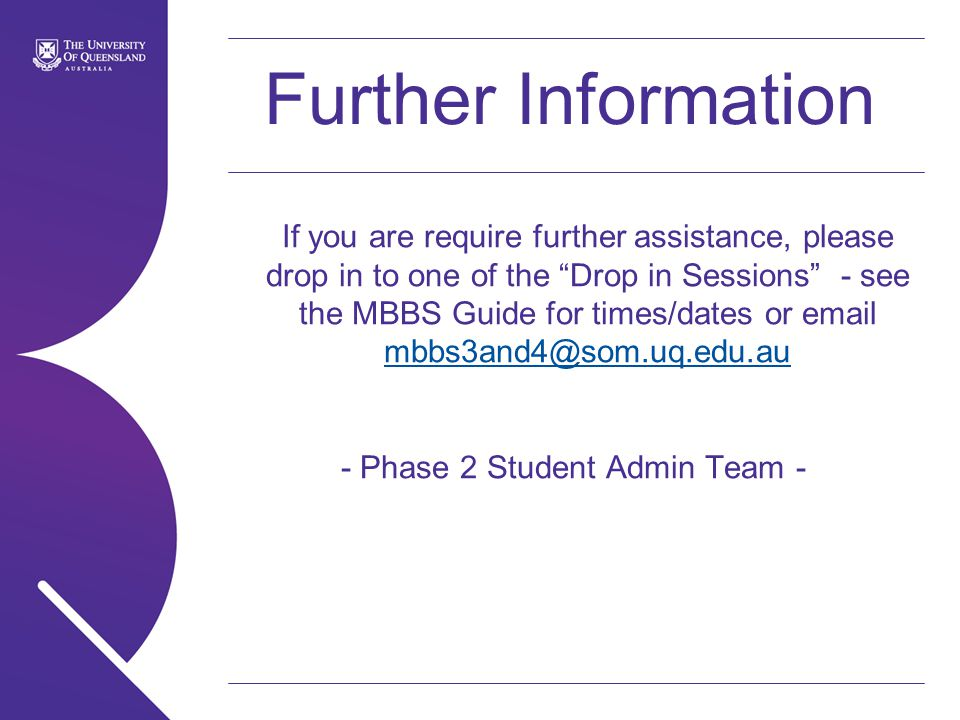Further Information If you are require further assistance, please drop in to one of the Drop in Sessions - see the MBBS Guide for times/dates or  - Phase 2 Student Admin Team -