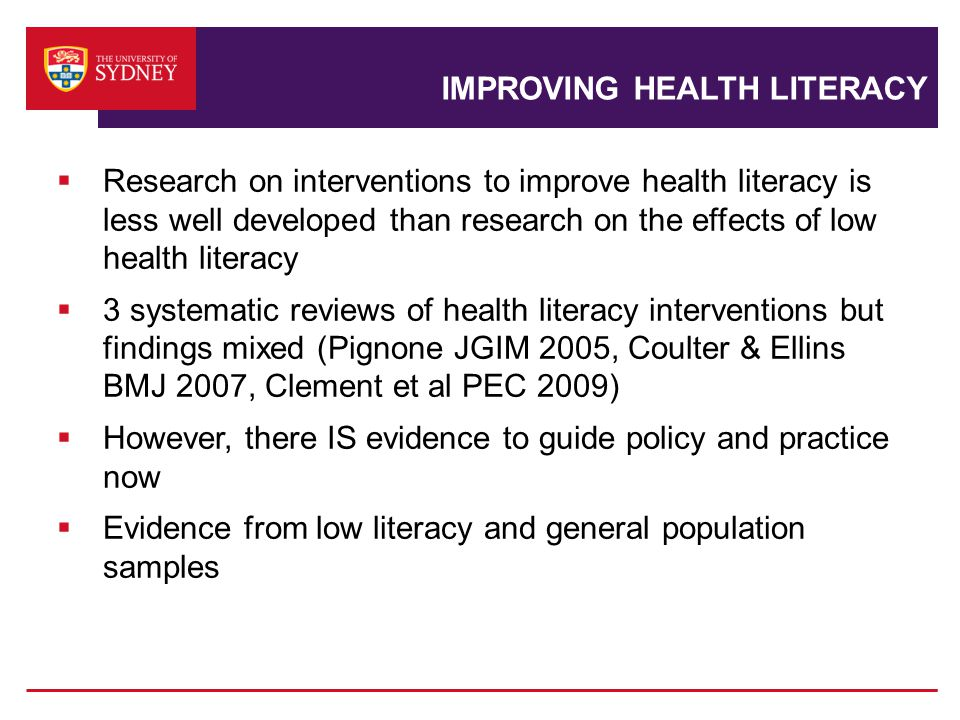 IMPROVING HEALTH LITERACY  Research on interventions to improve health literacy is less well developed than research on the effects of low health literacy  3 systematic reviews of health literacy interventions but findings mixed (Pignone JGIM 2005, Coulter & Ellins BMJ 2007, Clement et al PEC 2009)  However, there IS evidence to guide policy and practice now  Evidence from low literacy and general population samples